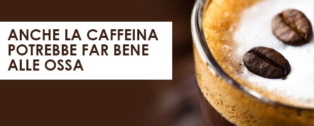 Anche la caffeina potrebbe far bene alle ossa